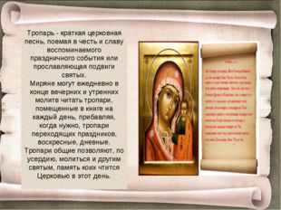 Тропарь - краткая церковная песнь, поемая в честь и славу воспоминаемого праз