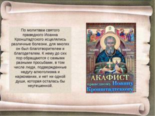 По молитвам святого праведного Иоанна Кронштадтского исцелялись различные бол