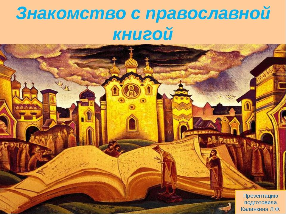 Знакомство с православной книгой Презентацию подготовила Калинкина Л.Ф.