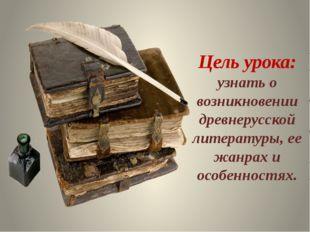 Цель урока: узнать о возникновении древнерусской литературы, ее жанрах и особ