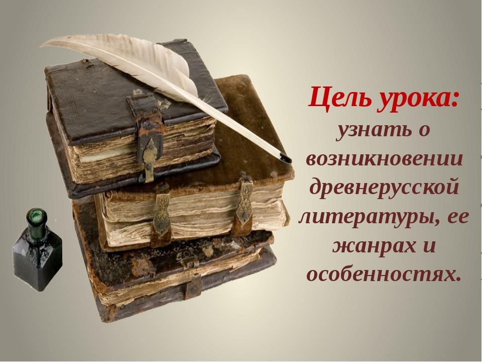 Цель урока: узнать о возникновении древнерусской литературы, ее жанрах и особ...