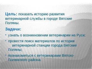 Цель: показать историю развития ветеринарной службы в городе Вятские Поляны.