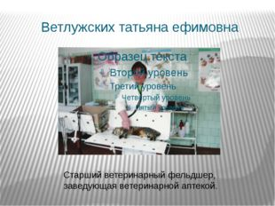 Ветлужских татьяна ефимовна Старший ветеринарный фельдшер, заведующая ветерин