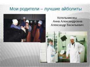 Мои родители – лучшие айболиты Котельниковы Анна Александровна Александр Васи
