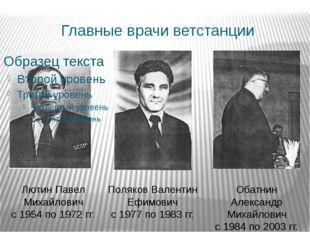 Главные врачи ветстанции Лютин Павел Михайлович с 1954 по 1972 гг. Поляков Ва