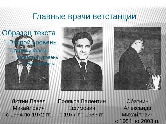 Главные врачи ветстанции Лютин Павел Михайлович с 1954 по 1972 гг. Поляков Ва...