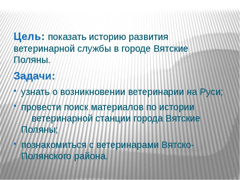 Цель: показать историю развития ветеринарной службы в городе Вятские Поляны....