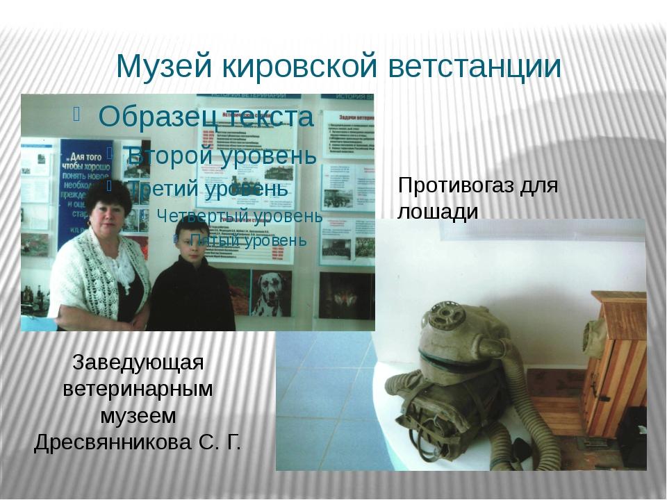 Музей кировской ветстанции Заведующая ветеринарным музеем Дресвянникова С. Г....