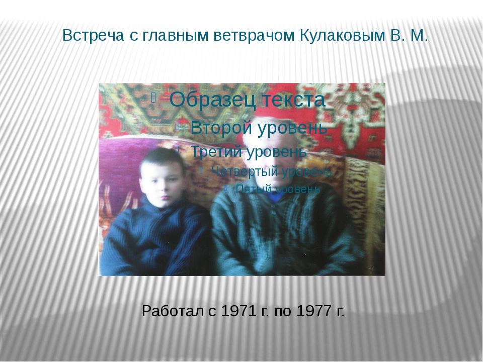 Встреча с главным ветврачом Кулаковым В. М. Работал с 1971 г. по 1977 г.