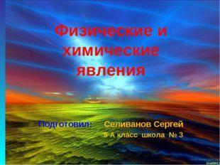 Физические и химические явления Подготовил: Селиванов Сергей 5 А класс школа