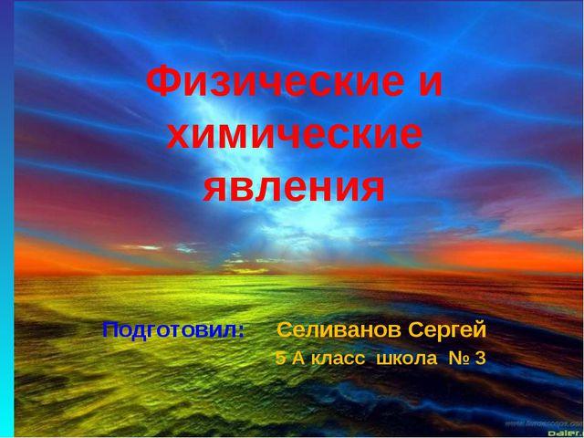 Физические и химические явления Подготовил: Селиванов Сергей 5 А класс школа...