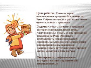 Цель работы: Узнать историю возникновения праздника Масленица на Руси. Собрат