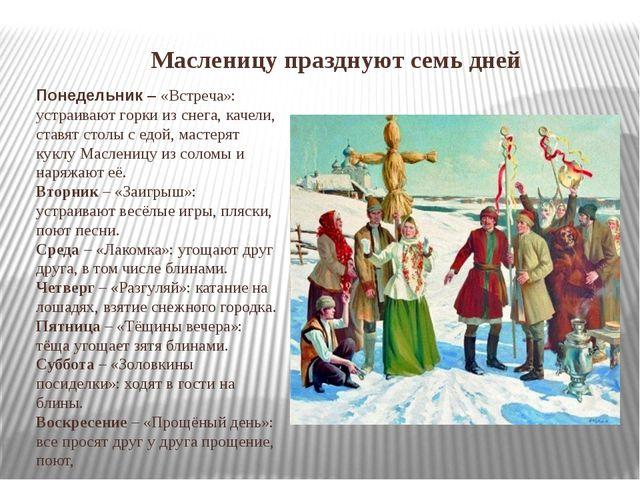 Масленицу празднуют семь дней Понедельник – «Встреча»: устраивают горки из сн...