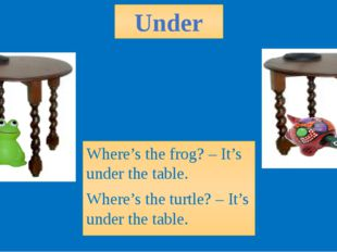Under Where's the frog? – It's under the table. Where's the turtle? – It's un