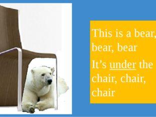 This is a bear, bear, bear It's under the chair, chair, chair