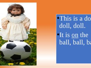 This is a doll, doll, doll. It is on the ball, ball, ball.