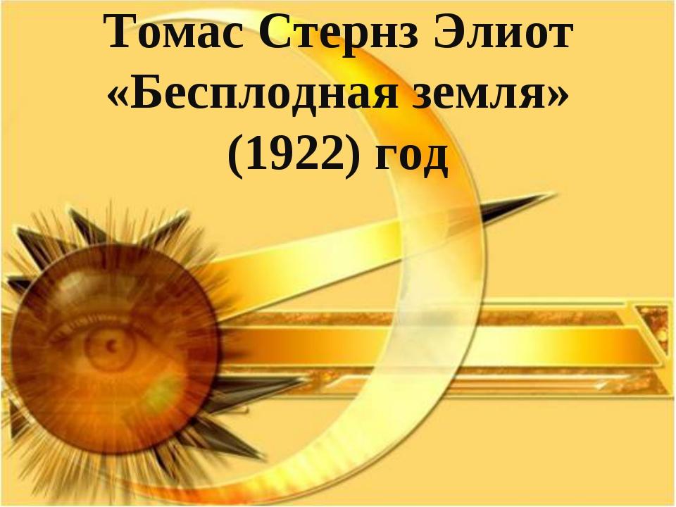 Томас Стернз Элиот «Бесплодная земля» (1922) год