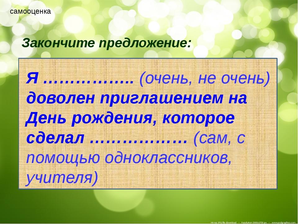 самооценка Закончите предложение: Я …………….. (очень, не очень) доволен пригла...