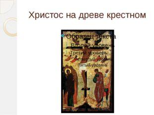 Христос на древе крестном
