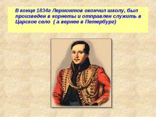 В конце 1834г Лермонтов окончил школу, был произведен в корнеты и отправлен