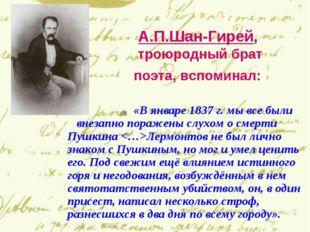 А.П.Шан-Гирей, троюродный брат поэта, вспоминал: «В январе 1837 г. мы все был