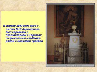 В апреле 1842 года гроб с телом М.Ю.Лермонтова был перевезен и перезахоронен