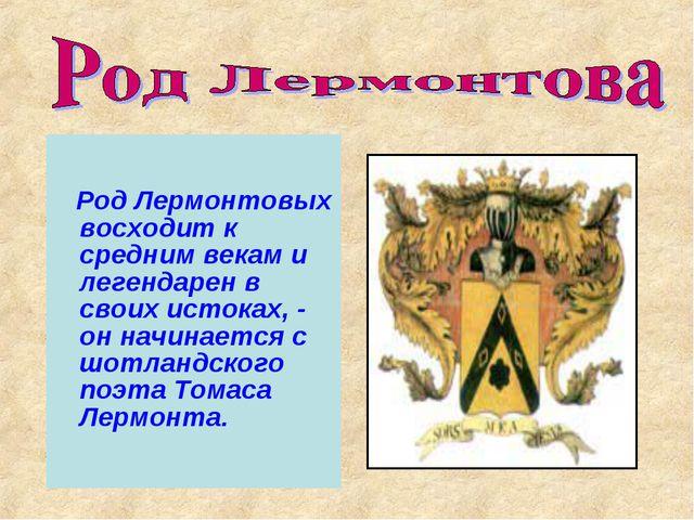 Род Лермонтовых восходит к средним векам и легендарен в своих истоках, - он...