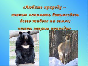 «Любить природу – значит понимать взаимосвязь всего живого на земле; чтить за