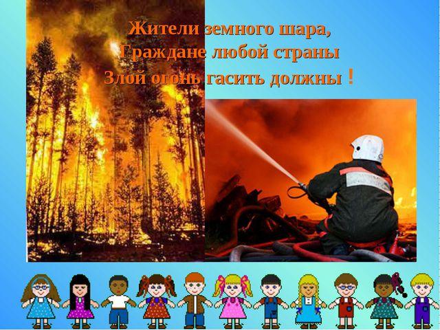 Жители земного шара, Граждане любой страны Злой огонь гасить должны !