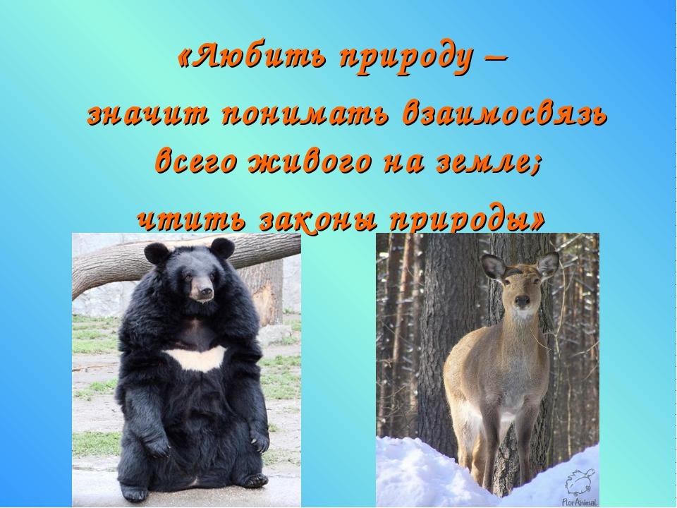 «Любить природу – значит понимать взаимосвязь всего живого на земле; чтить за...