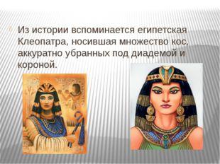 Из истории вспоминается египетская Клеопатра, носившая множество кос, аккура