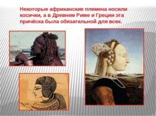Некоторые африканские племена носили косички, а в Древнем Риме и Греции эта п