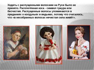 Ходить с распущенными волосами на Руси было не принято. Расплетённая коса -