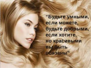 """""""Будьте умными, если можете, будьте добрыми, если хотите, но красивыми вы быт"""