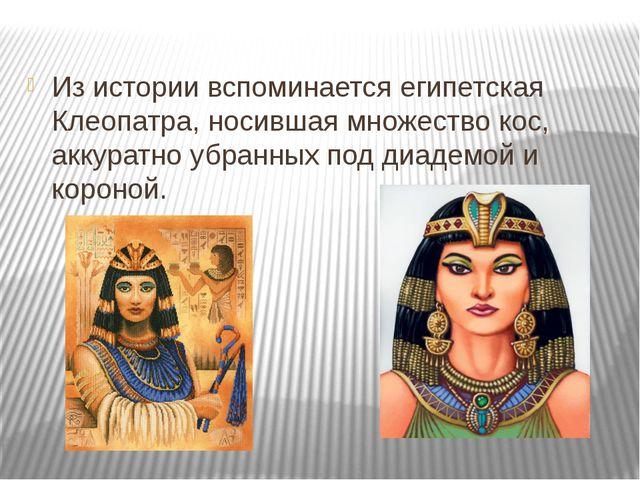 Из истории вспоминается египетская Клеопатра, носившая множество кос, аккура...