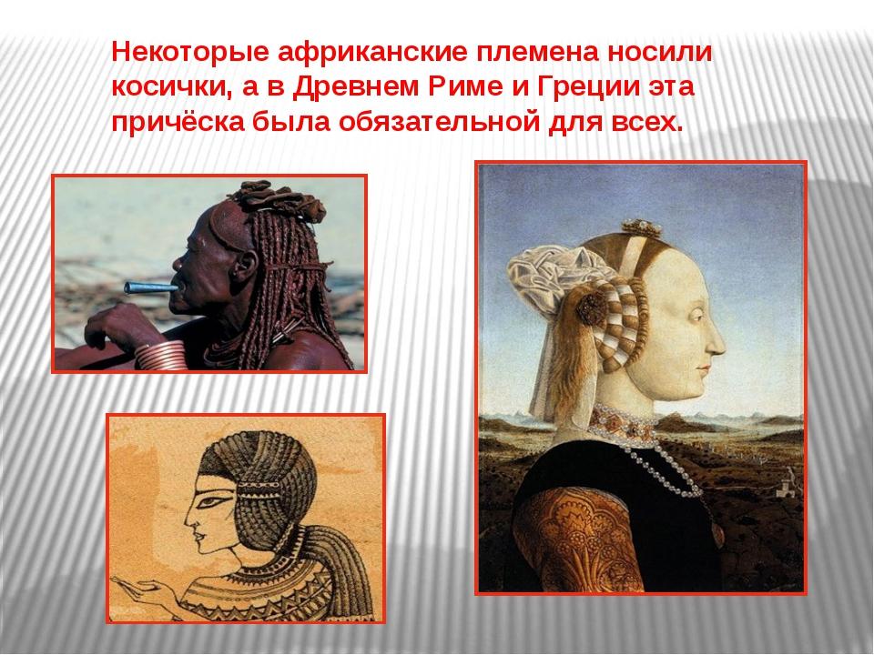 Некоторые африканские племена носили косички, а в Древнем Риме и Греции эта п...