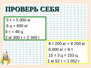 ПРОВЕРЬ СЕБЯ 8 т 200 кг = 8 200 кг 6 000 кг = 6 т 15 т 3 ц = 153 ц 1 кг 52 г