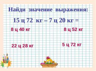 Найди значение выражения: 15 ц 72 кг – 7 ц 20 кг = 8 ц 40 кг 8 ц 52 кг 22 ц 2