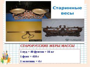 СТАРОРУССКИЕ МЕРЫ МАССЫ 1 пуд = 40 фунтов = 16 кг 1 фунт = 410 г 1 золотник