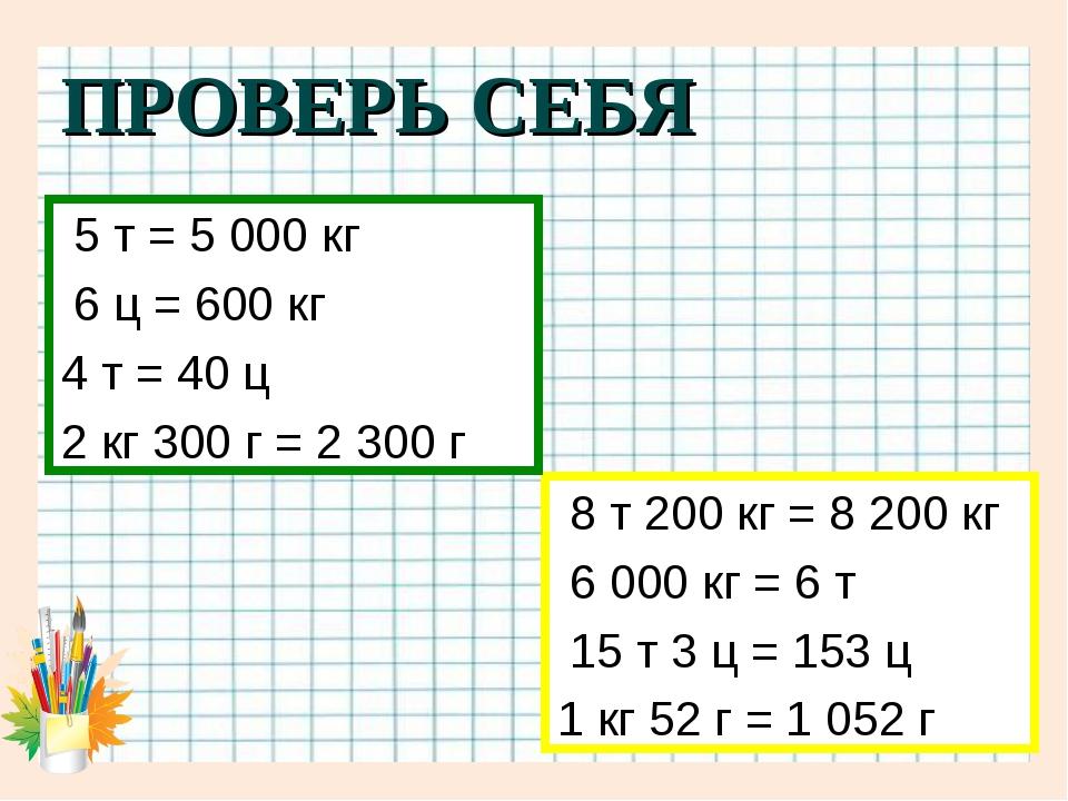 ПРОВЕРЬ СЕБЯ 8 т 200 кг = 8 200 кг 6 000 кг = 6 т 15 т 3 ц = 153 ц 1 кг 52 г...