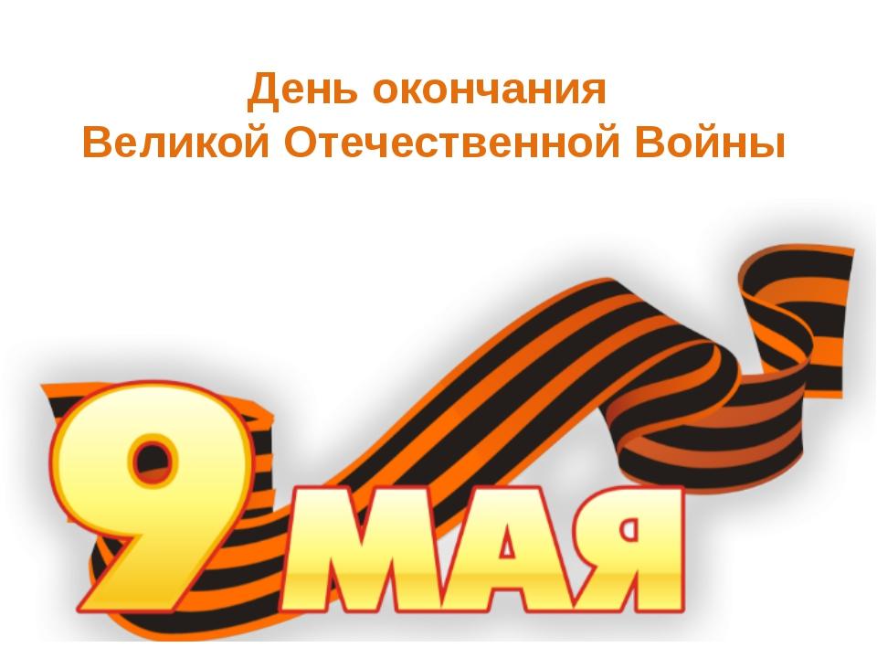 День окончания Великой Отечественной Войны