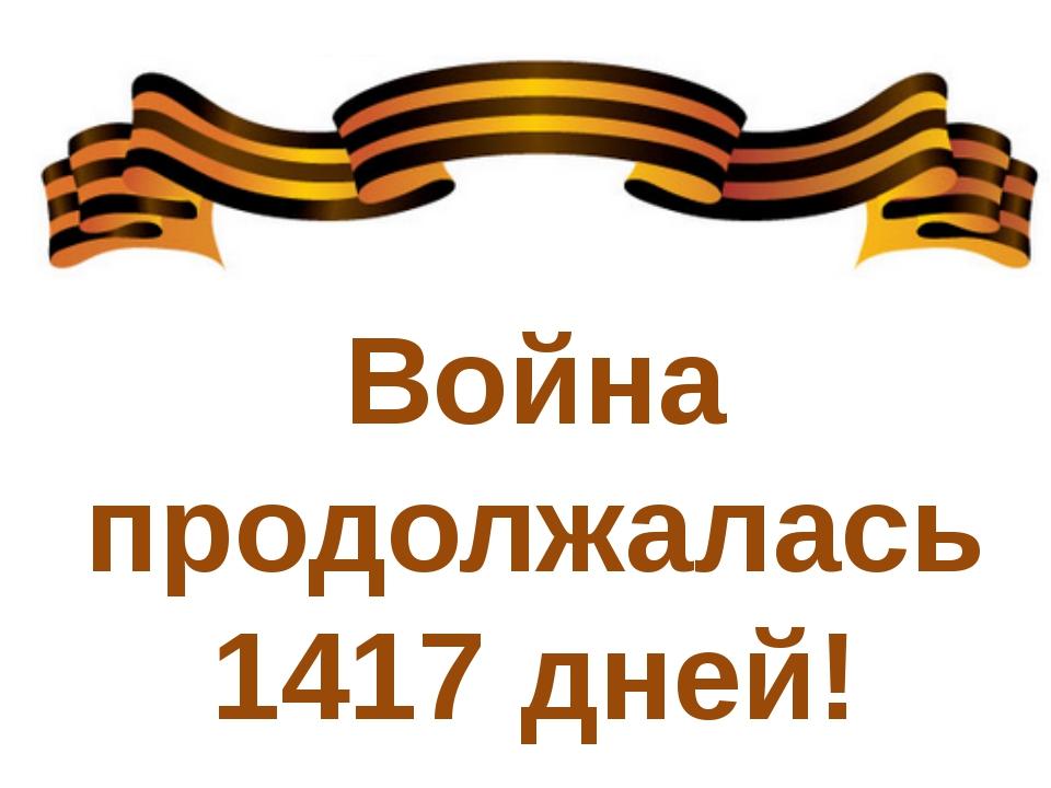 Война продолжалась 1417 дней!