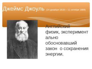 Английский физик,экспериментально обосновавший закон о сохранения энергии. Д
