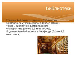 Главные библиотеки страны – библиотека Британского музея в Лондоне (более 10