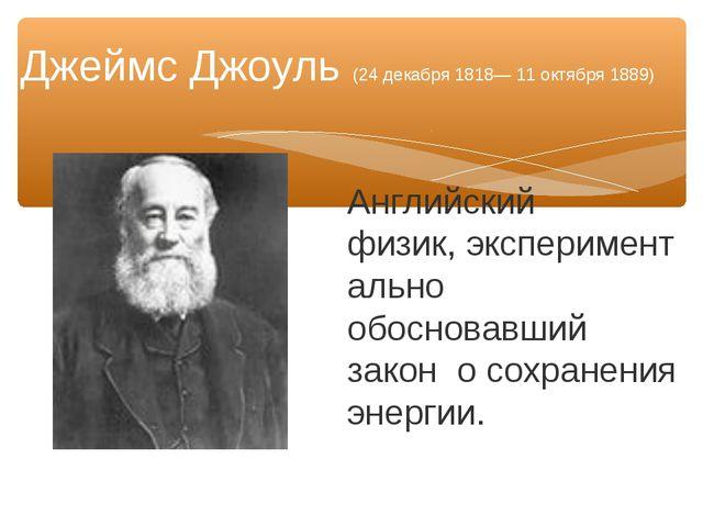Английский физик,экспериментально обосновавший закон о сохранения энергии. Д...