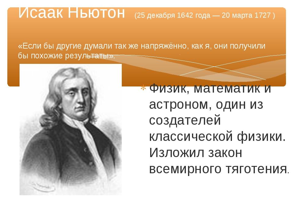 Физик, математик и астроном, один из создателей классической физики. Изложил...