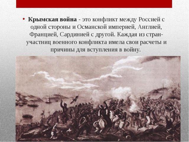 Крымская война - это конфликт между Россией с одной стороны и Османской импе...