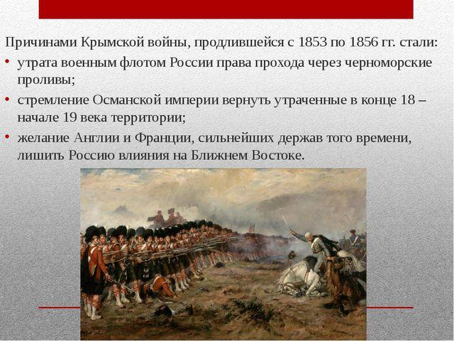 Причинами Крымской войны, продлившейся с 1853 по 1856 гг. стали: утрата воен...