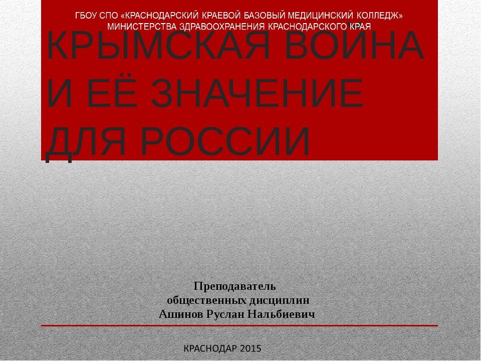 КРЫМСКАЯ ВОЙНА И ЕЁ ЗНАЧЕНИЕ ДЛЯ РОССИИ Преподаватель общественных дисциплин...