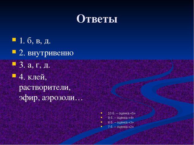 Ответы 1. б, в, д. 2. внутривенно 3. а, г, д. 4. клей, растворители, эфир, аэ...